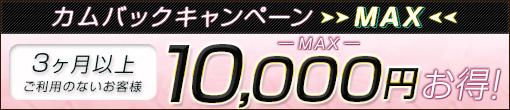 カムバックキャンペーンMAX!! ¥10,000-分の超お得イベント!