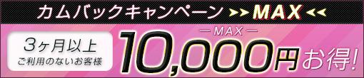 カムバックキャンペーンMAX!! 最大¥10,000-分の超お得イベント!