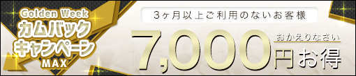 カムバックキャンペーンMAX!! ¥7,000-分の超お得イベント!