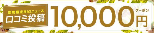 【口コミ投稿キャンペーン】 10,000円分のクーポンGETのチャンス!