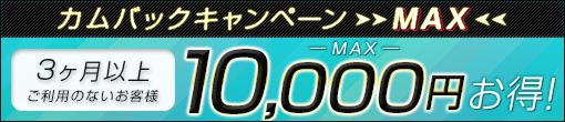《期間限定》カムバックキャンペーンMAX!! 最大¥10,000-分の超お得イベント!